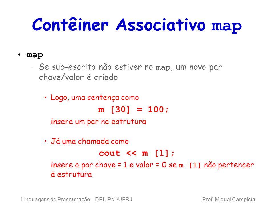 Contêiner Associativo map map –Se sub-escrito não estiver no map, um novo par chave/valor é criado Logo, uma sentença como m [30] = 100; insere um par na estrutura Já uma chamada como cout << m [1]; insere o par chave = 1 e valor = 0 se m [1] não pertencer à estrutura Linguagens de Programação – DEL-Poli/UFRJ Prof.