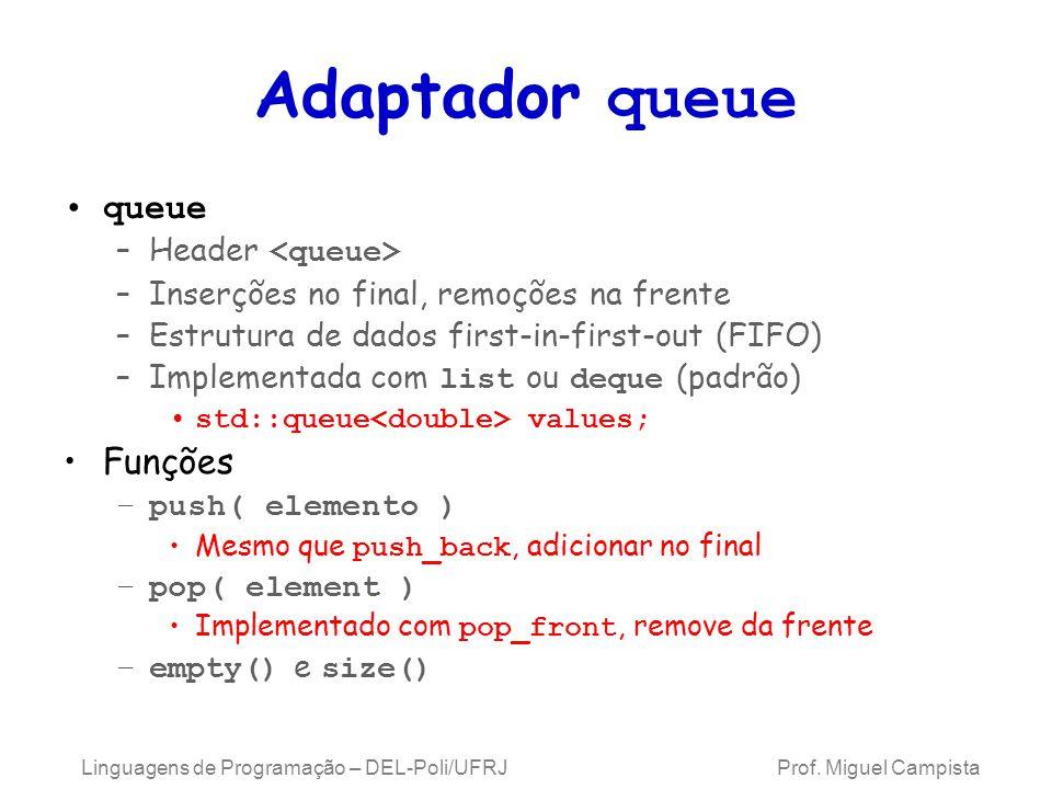 Adaptador queue queue –Header –Inserções no final, remoções na frente –Estrutura de dados first-in-first-out (FIFO) –Implementada com list ou deque (padrão) std::queue values; Funções –push( elemento ) Mesmo que push_back, adicionar no final –pop( element ) Implementado com pop_front, remove da frente –empty() e size() Linguagens de Programação – DEL-Poli/UFRJ Prof.