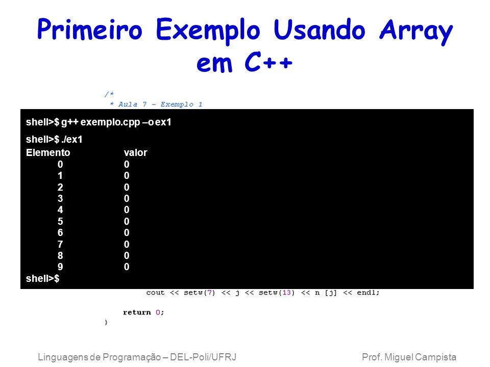 Primeiro Exemplo Usando Array em C++ Linguagens de Programação – DEL-Poli/UFRJ Prof. Miguel Campista shell>$ g++ exemplo.cpp –o ex1 shell>$./ex1 Eleme