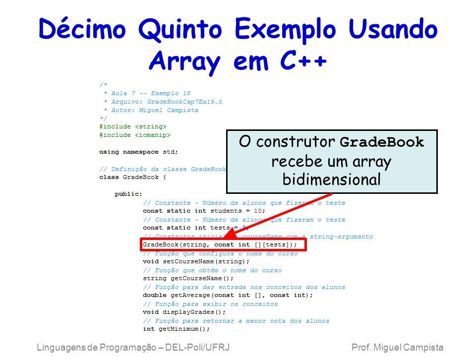 Décimo Quinto Exemplo Usando Array em C++ O construtor GradeBook recebe um array bidimensional Linguagens de Programação – DEL-Poli/UFRJ Prof. Miguel