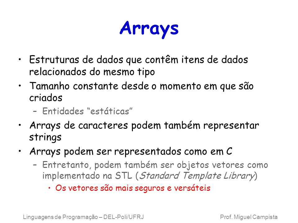 Arrays Grupo consecutivo de posições da memória –Todas são do mesmo tipo Índice –Número da posição usado para indicar uma localização/elemento específico –Deve ser um inteiro positivo ou uma expressão do tipo inteiro –O primeiro elemento tem índice zero Ex.: Suponha a = 5 e b = 6 –c[ a + b ] += 2; »Adiciona 2 ao elemento do array c[ 11 ].