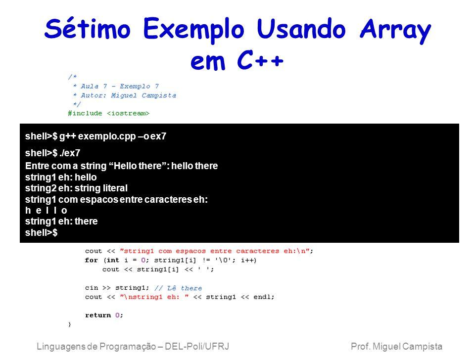 Sétimo Exemplo Usando Array em C++ Linguagens de Programação – DEL-Poli/UFRJ Prof. Miguel Campista shell>$ g++ exemplo.cpp –o ex7 shell>$./ex7 Entre c