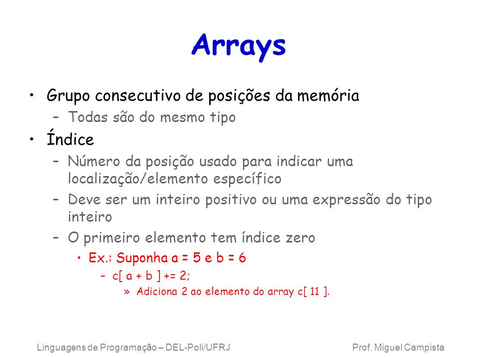 Array Examine o array c –c é o nome do array –c tem 6 elementos ( c[0], c[1], …, c[5] ) O valor de c[0] é – 45 Os colchetes usados para conter o subscrito de um array na verdade são um operador em C++ c[0] c[1] c[2] c[3] c[4] c[5] -45 6 0 72 1543 -89 Array c Linguagens de Programação – DEL-Poli/UFRJ Prof.