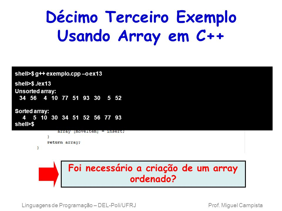 Décimo Terceiro Exemplo Usando Array em C++ shell>$ g++ exemplo.cpp –o ex13 shell>$./ex13 Unsorted array: 34 56 4 10 77 51 93 30 5 52 Sorted array: 4