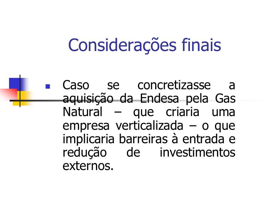 Considerações finais Caso se concretizasse a aquisição da Endesa pela Gas Natural – que criaria uma empresa verticalizada – o que implicaria barreiras