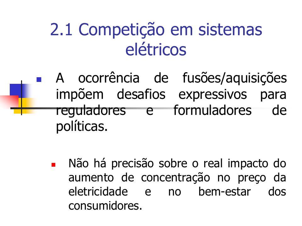 2.1 Competição em sistemas elétricos A ocorrência de fusões/aquisições impõem desafios expressivos para reguladores e formuladores de políticas. Não h