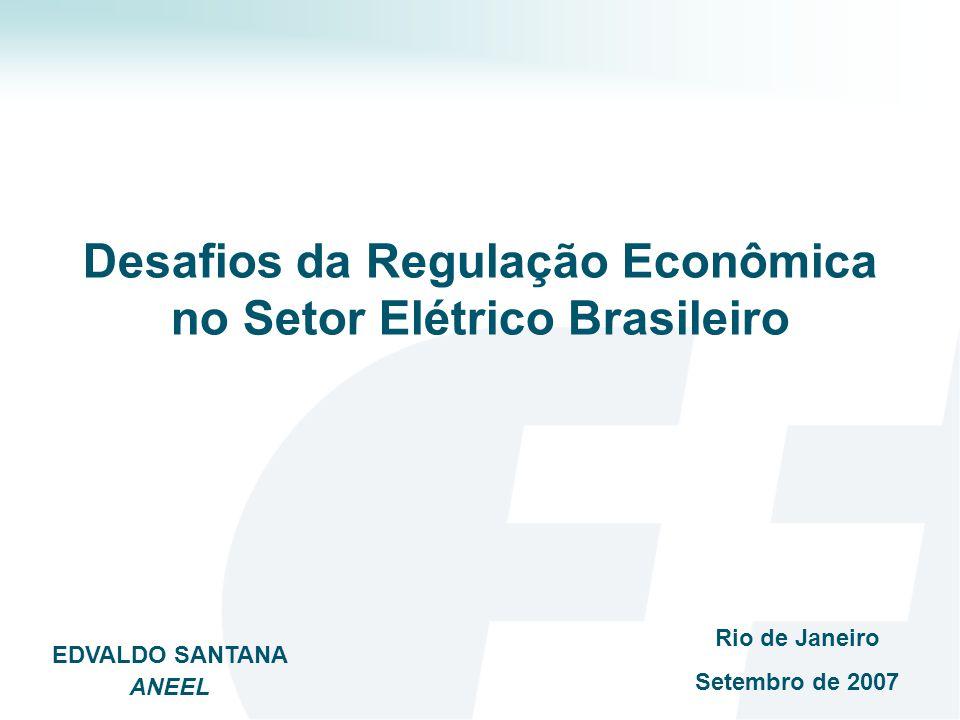 Desafios da Regulação Econômica no Setor Elétrico Brasileiro Rio de Janeiro Setembro de 2007 EDVALDO SANTANA ANEEL