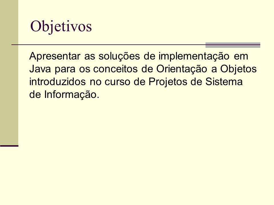 Objetivos Apresentar as soluções de implementação em Java para os conceitos de Orientação a Objetos introduzidos no curso de Projetos de Sistema de In
