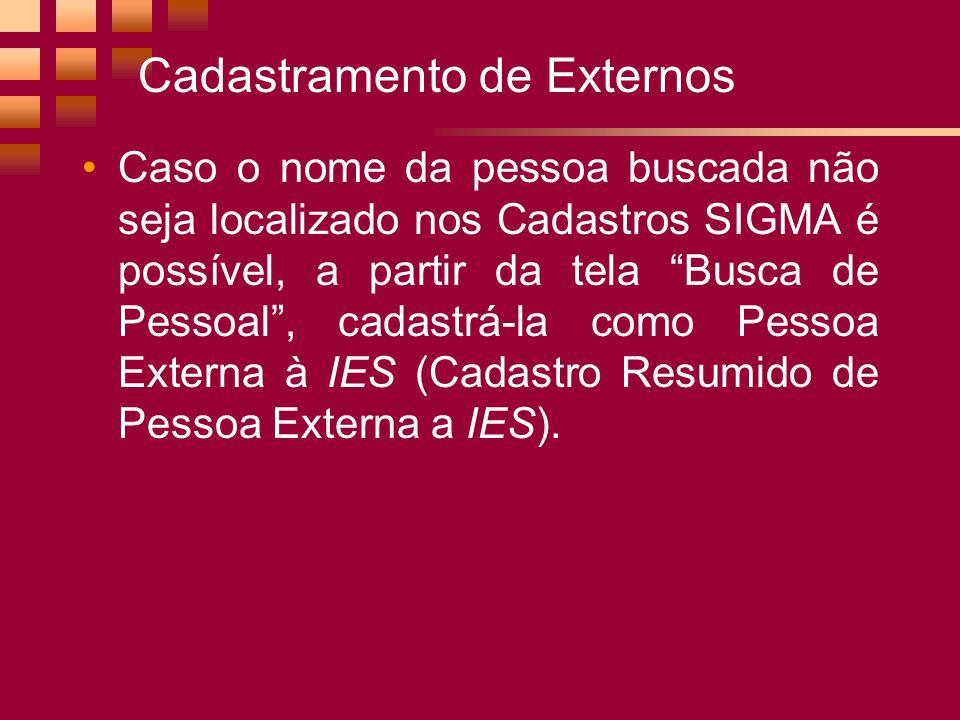 Cadastramento de Externos Caso o nome da pessoa buscada não seja localizado nos Cadastros SIGMA é possível, a partir da tela Busca de Pessoal, cadastrá-la como Pessoa Externa à IES (Cadastro Resumido de Pessoa Externa a IES).