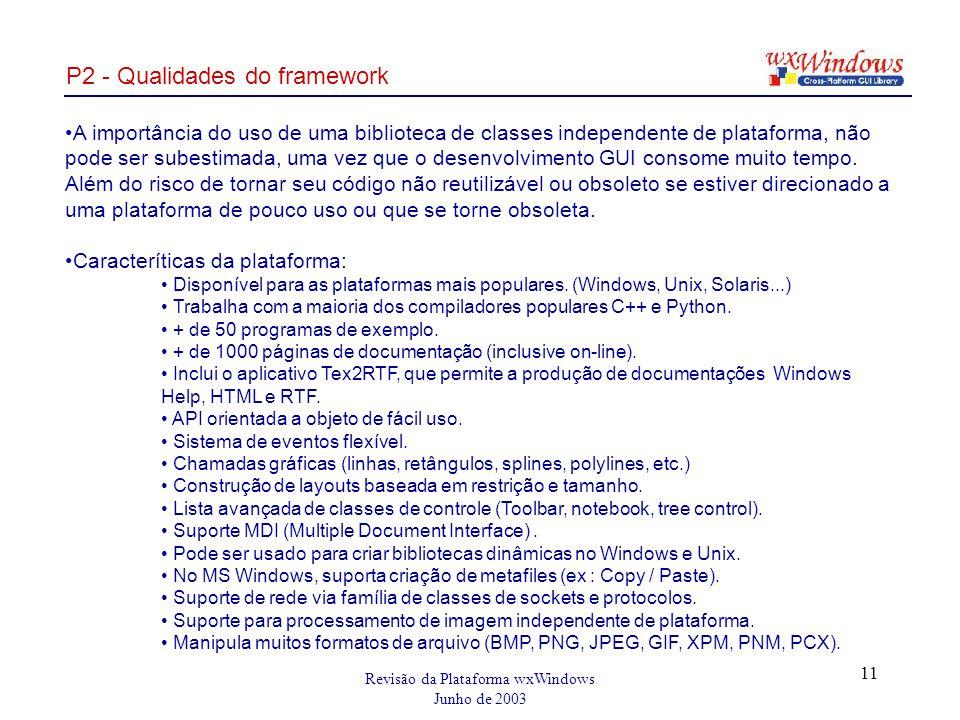 Revisão da Plataforma wxWindows Junho de 2003 11 P2 - Qualidades do framework A importância do uso de uma biblioteca de classes independente de plataforma, não pode ser subestimada, uma vez que o desenvolvimento GUI consome muito tempo.