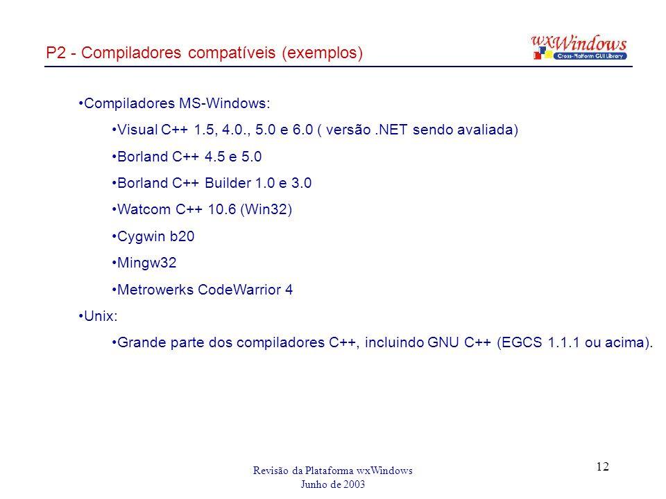 Revisão da Plataforma wxWindows Junho de 2003 12 P2 - Compiladores compatíveis (exemplos) Compiladores MS-Windows: Visual C++ 1.5, 4.0., 5.0 e 6.0 ( versão.NET sendo avaliada) Borland C++ 4.5 e 5.0 Borland C++ Builder 1.0 e 3.0 Watcom C++ 10.6 (Win32) Cygwin b20 Mingw32 Metrowerks CodeWarrior 4 Unix: Grande parte dos compiladores C++, incluindo GNU C++ (EGCS 1.1.1 ou acima).