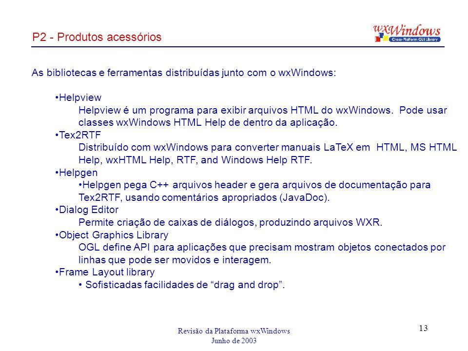 Revisão da Plataforma wxWindows Junho de 2003 13 P2 - Produtos acessórios As bibliotecas e ferramentas distribuídas junto com o wxWindows: Helpview Helpview é um programa para exibir arquivos HTML do wxWindows.