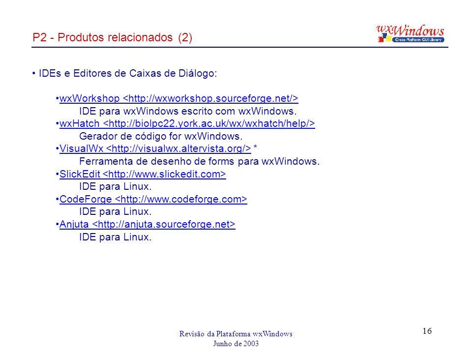 Revisão da Plataforma wxWindows Junho de 2003 16 P2 - Produtos relacionados (2) IDEs e Editores de Caixas de Diálogo: wxWorkshop IDE para wxWindows escrito com wxWindows.