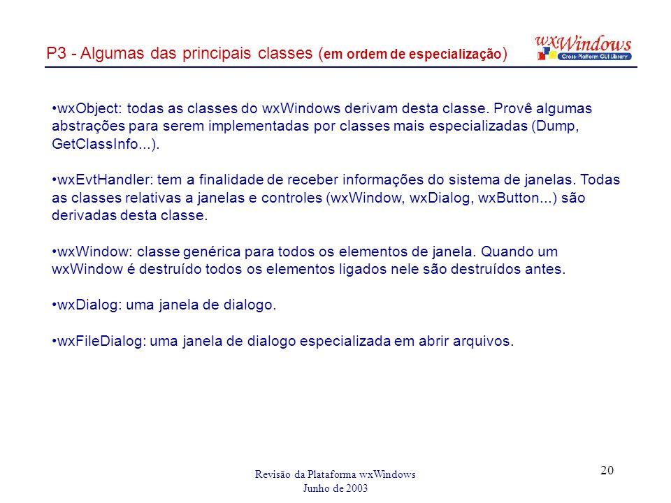 Revisão da Plataforma wxWindows Junho de 2003 20 P3 - Algumas das principais classes ( em ordem de especialização ) wxObject: todas as classes do wxWindows derivam desta classe.