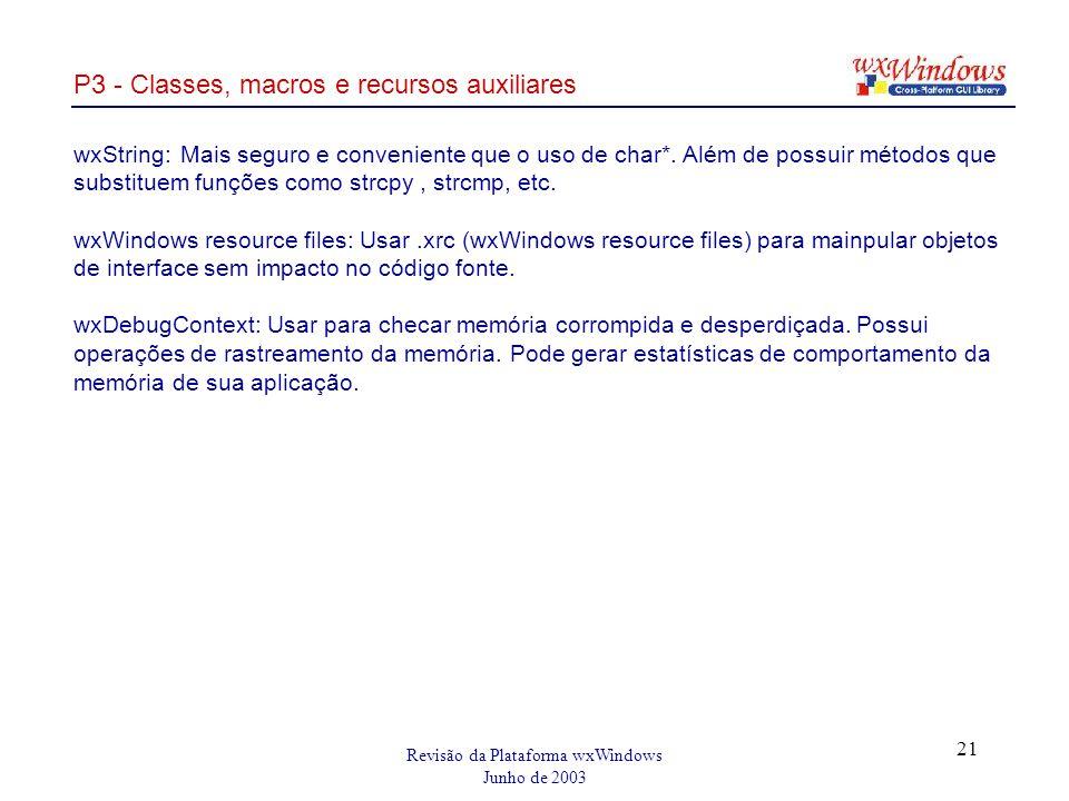 Revisão da Plataforma wxWindows Junho de 2003 21 P3 - Classes, macros e recursos auxiliares wxString:Mais seguro e conveniente que o uso de char*.