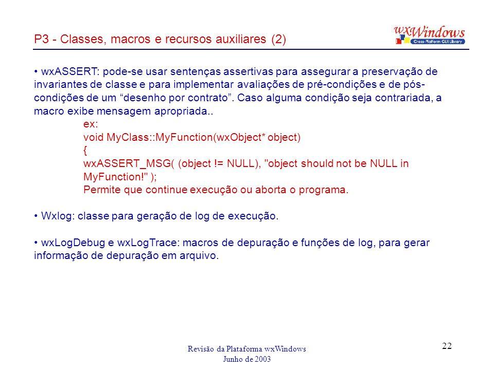 Revisão da Plataforma wxWindows Junho de 2003 22 P3 - Classes, macros e recursos auxiliares (2) wxASSERT: pode-se usar sentenças assertivas para assegurar a preservação de invariantes de classe e para implementar avaliações de pré-condições e de pós- condições de um desenho por contrato.