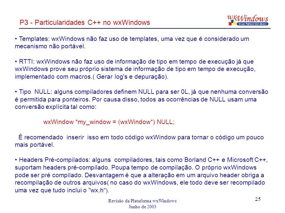 Revisão da Plataforma wxWindows Junho de 2003 25 P3 - Particularidades C++ no wxWindows Templates: wxWindows não faz uso de templates, uma vez que é considerado um mecanismo não portável.