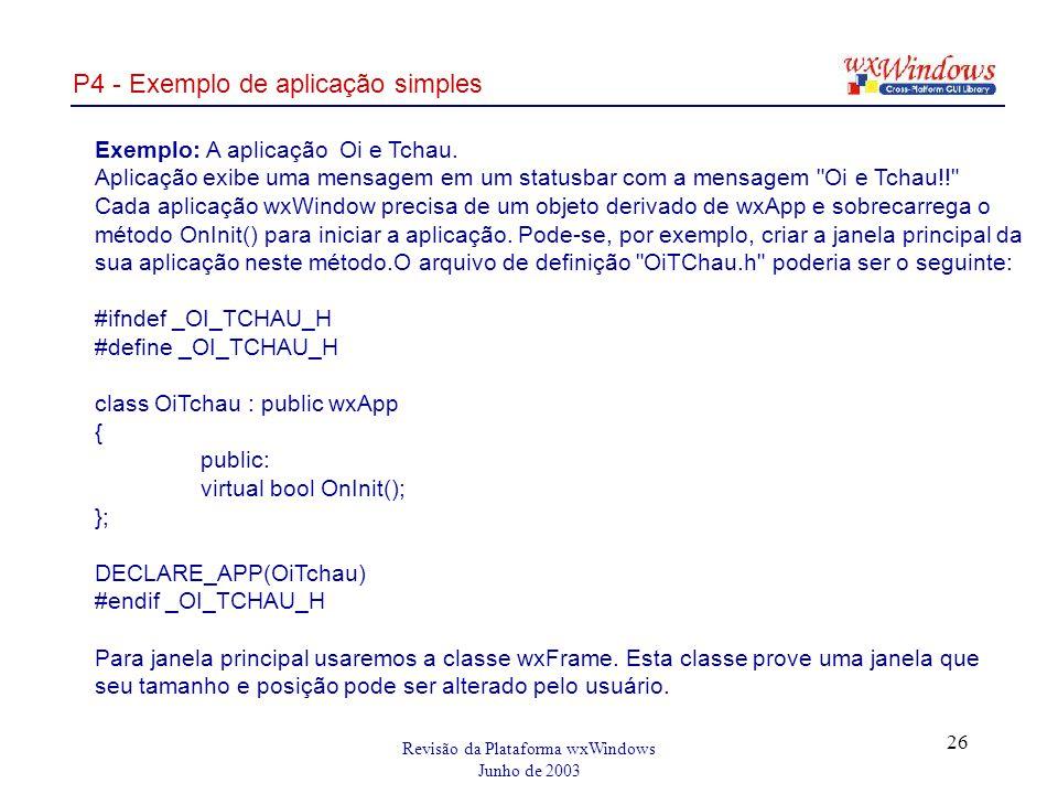 Revisão da Plataforma wxWindows Junho de 2003 26 P4 - Exemplo de aplicação simples Exemplo: A aplicação Oi e Tchau.