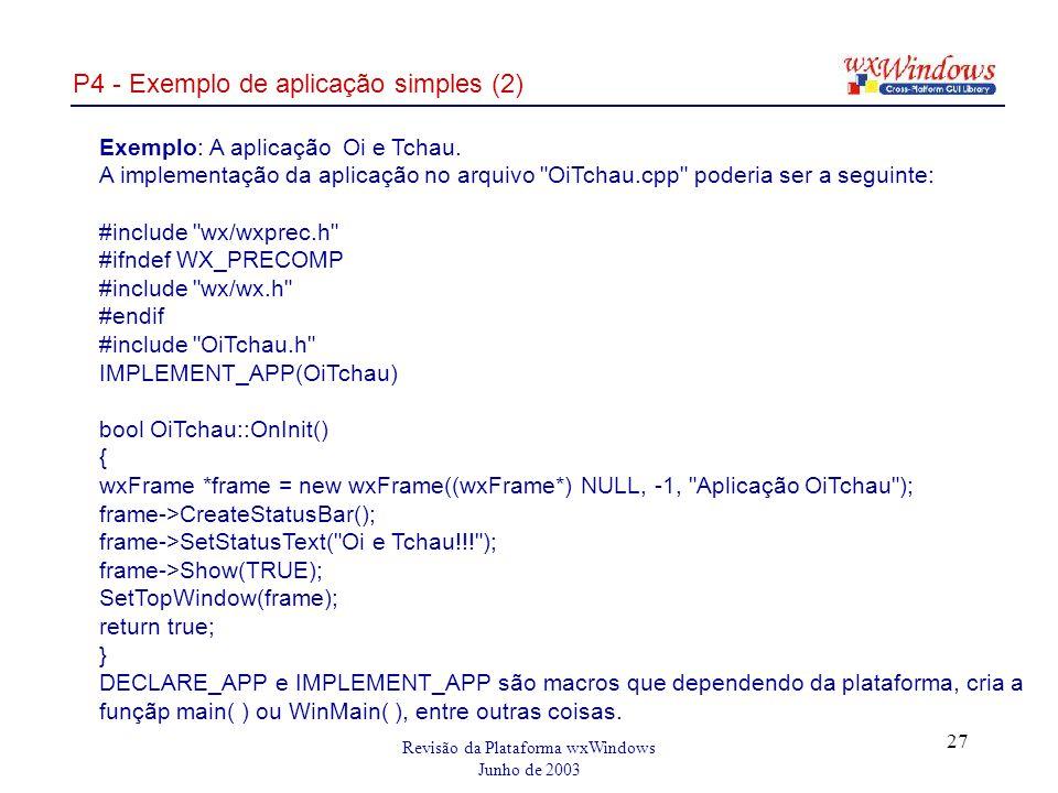 Revisão da Plataforma wxWindows Junho de 2003 27 P4 - Exemplo de aplicação simples (2) Exemplo: A aplicação Oi e Tchau.