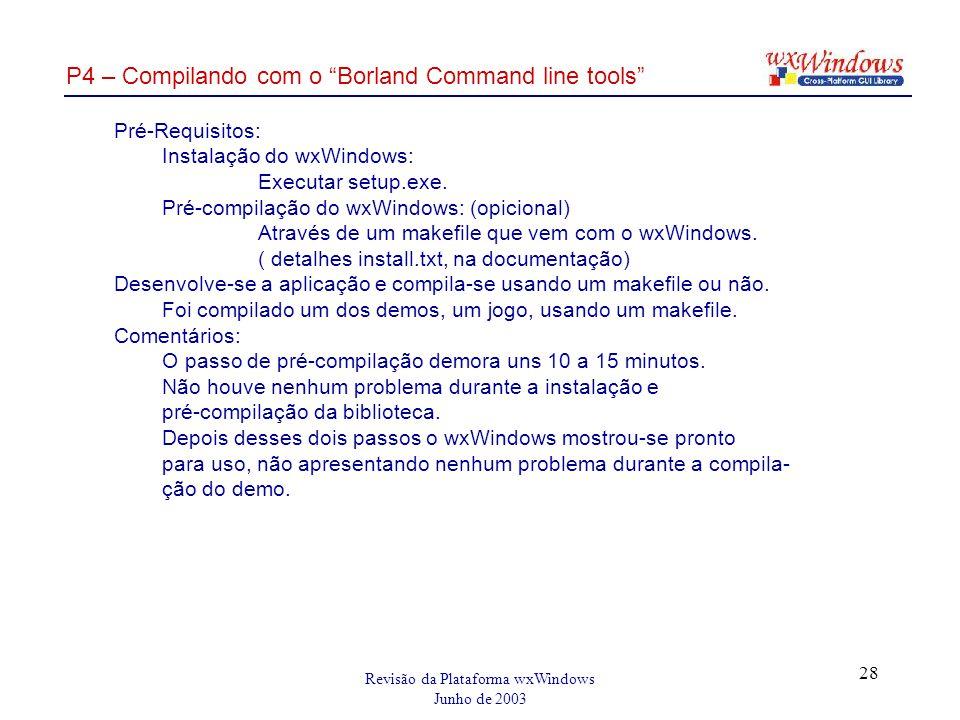 Revisão da Plataforma wxWindows Junho de 2003 28 P4 – Compilando com o Borland Command line tools Pré-Requisitos: Instalação do wxWindows: Executar setup.exe.