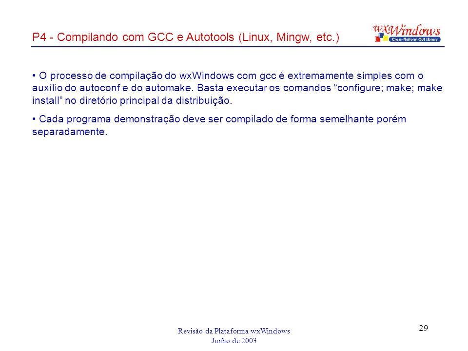 Revisão da Plataforma wxWindows Junho de 2003 29 P4 - Compilando com GCC e Autotools (Linux, Mingw, etc.) O processo de compilação do wxWindows com gcc é extremamente simples com o auxílio do autoconf e do automake.