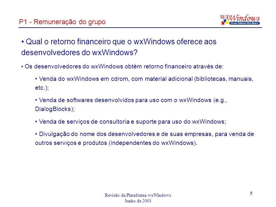 Revisão da Plataforma wxWindows Junho de 2003 5 P1 - Remuneração do grupo Qual o retorno financeiro que o wxWindows oferece aos desenvolvedores do wxWindows.