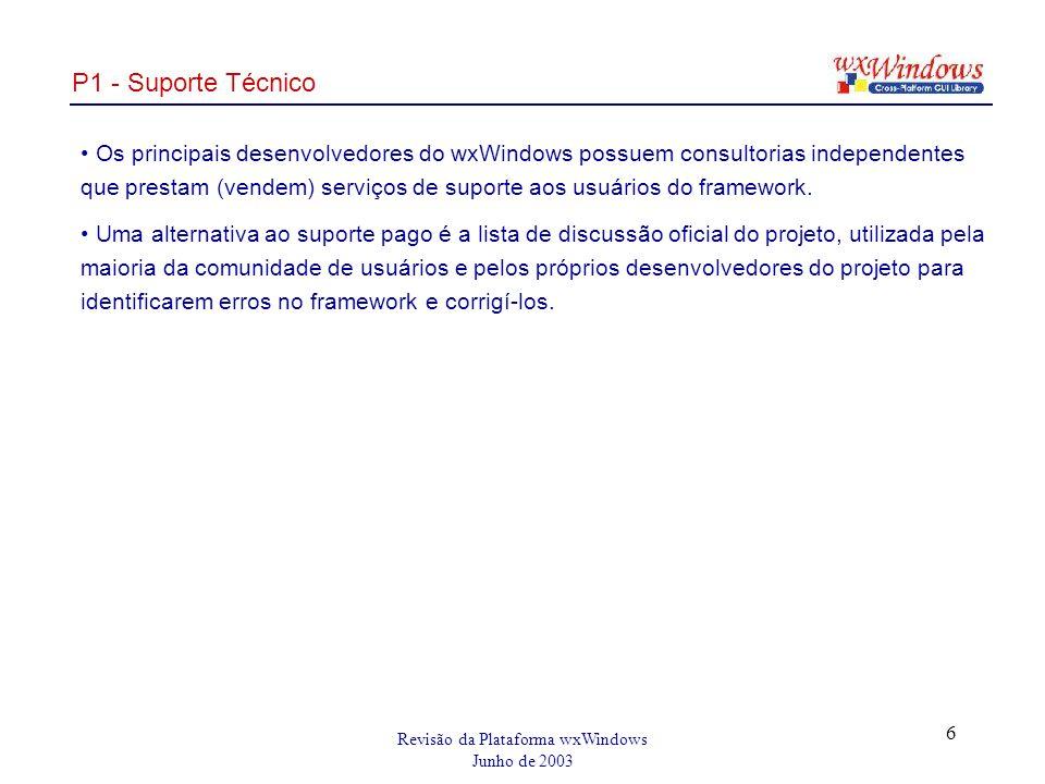 Revisão da Plataforma wxWindows Junho de 2003 6 P1 - Suporte Técnico Os principais desenvolvedores do wxWindows possuem consultorias independentes que prestam (vendem) serviços de suporte aos usuários do framework.