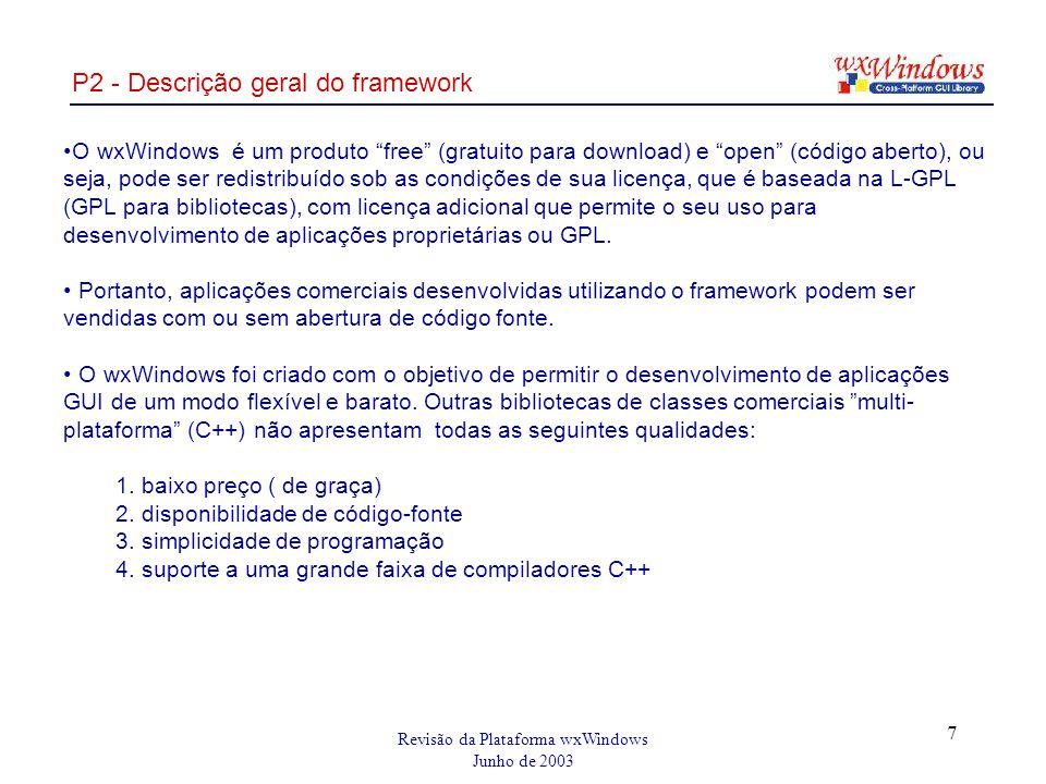 Revisão da Plataforma wxWindows Junho de 2003 7 P2 - Descrição geral do framework O wxWindows é um produto free (gratuito para download) e open (código aberto), ou seja, pode ser redistribuído sob as condições de sua licença, que é baseada na L-GPL (GPL para bibliotecas), com licença adicional que permite o seu uso para desenvolvimento de aplicações proprietárias ou GPL.