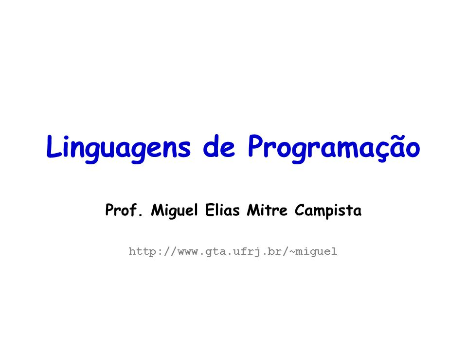 Linguagens de Programação – DEL-Poli/UFRJ Prof. Miguel Campista Linguagens de Programação Prof. Miguel Elias Mitre Campista http://www.gta.ufrj.br/~mi