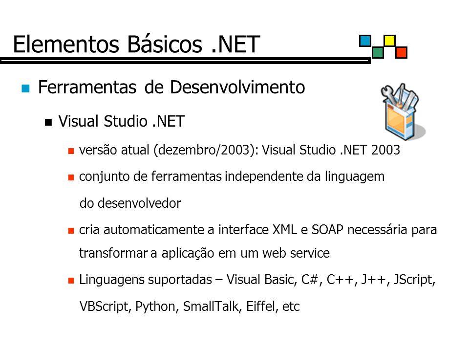 Elementos Básicos.NET Ferramentas de Desenvolvimento Visual Studio.NET versão atual (dezembro/2003): Visual Studio.NET 2003 conjunto de ferramentas independente da linguagem do desenvolvedor cria automaticamente a interface XML e SOAP necessária para transformar a aplicação em um web service Linguagens suportadas – Visual Basic, C#, C++, J++, JScript, VBScript, Python, SmallTalk, Eiffel, etc