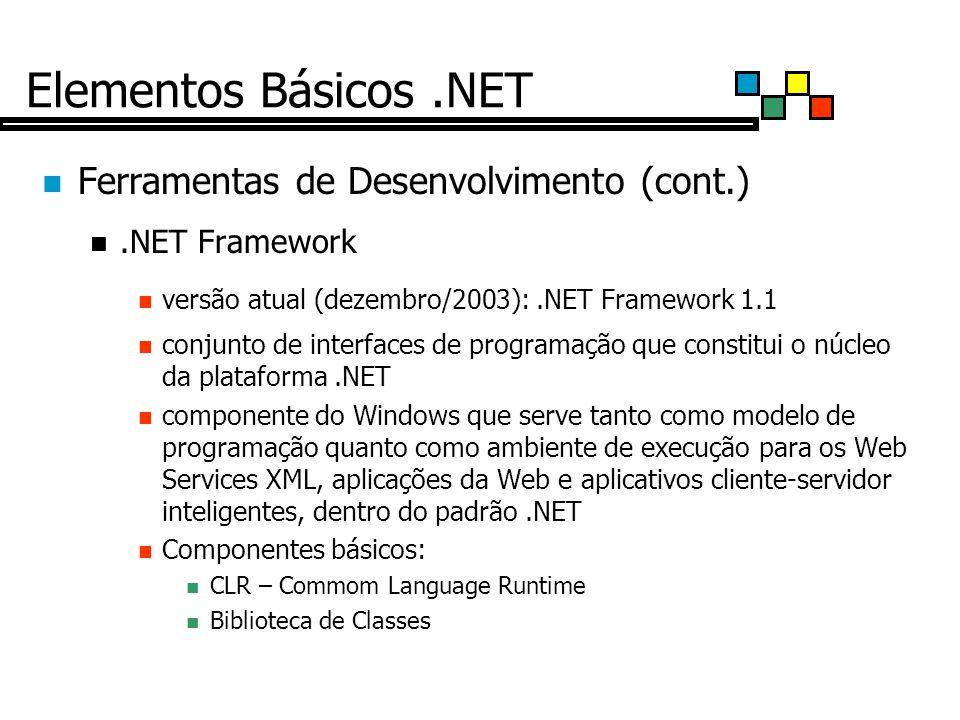 Elementos Básicos.NET Ferramentas de Desenvolvimento (cont.).NET Framework versão atual (dezembro/2003):.NET Framework 1.1 conjunto de interfaces de programação que constitui o núcleo da plataforma.NET componente do Windows que serve tanto como modelo de programação quanto como ambiente de execução para os Web Services XML, aplicações da Web e aplicativos cliente-servidor inteligentes, dentro do padrão.NET Componentes básicos: CLR – Commom Language Runtime Biblioteca de Classes