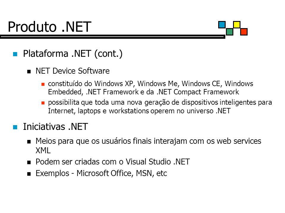 Produto.NET Plataforma.NET (cont.) NET Device Software constituído do Windows XP, Windows Me, Windows CE, Windows Embedded,.NET Framework e da.NET Compact Framework possibilita que toda uma nova geração de dispositivos inteligentes para Internet, laptops e workstations operem no universo.NET Iniciativas.NET Meios para que os usuários finais interajam com os web services XML Podem ser criadas com o Visual Studio.NET Exemplos - Microsoft Office, MSN, etc