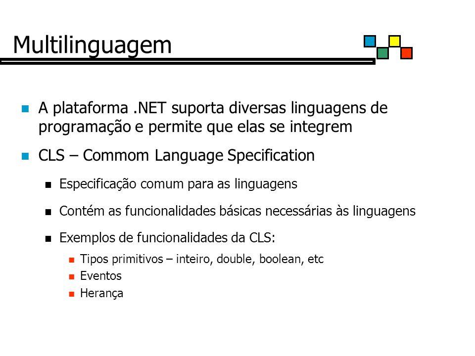 Multilinguagem A plataforma.NET suporta diversas linguagens de programação e permite que elas se integrem CLS – Commom Language Specification Especificação comum para as linguagens Contém as funcionalidades básicas necessárias às linguagens Exemplos de funcionalidades da CLS: Tipos primitivos – inteiro, double, boolean, etc Eventos Herança