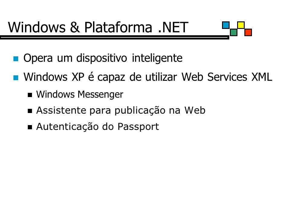 Windows & Plataforma.NET Opera um dispositivo inteligente Windows XP é capaz de utilizar Web Services XML Windows Messenger Assistente para publicação na Web Autenticação do Passport