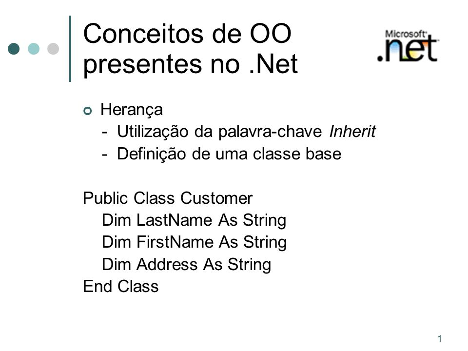 1 Conceitos de OO presentes no.Net Herança - Utilização da palavra-chave Inherit - Definição de uma classe base Public Class Customer Dim LastName As String Dim FirstName As String Dim Address As String End Class