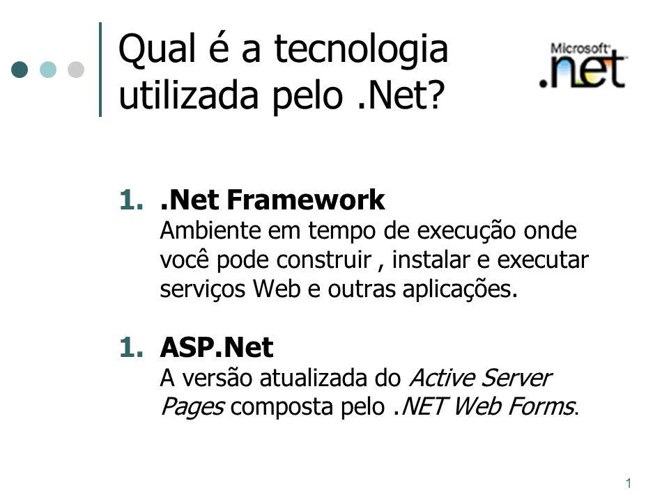 1 Qual é a tecnologia utilizada pelo.Net? 1..Net Framework Ambiente em tempo de execução onde você pode construir, instalar e executar serviços Web e