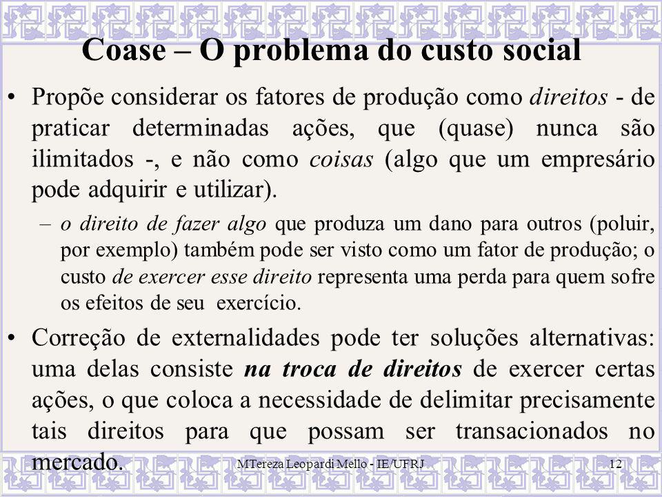 MTereza Leopardi Mello - IE/UFRJ12 Coase – O problema do custo social Propõe considerar os fatores de produção como direitos - de praticar determinada