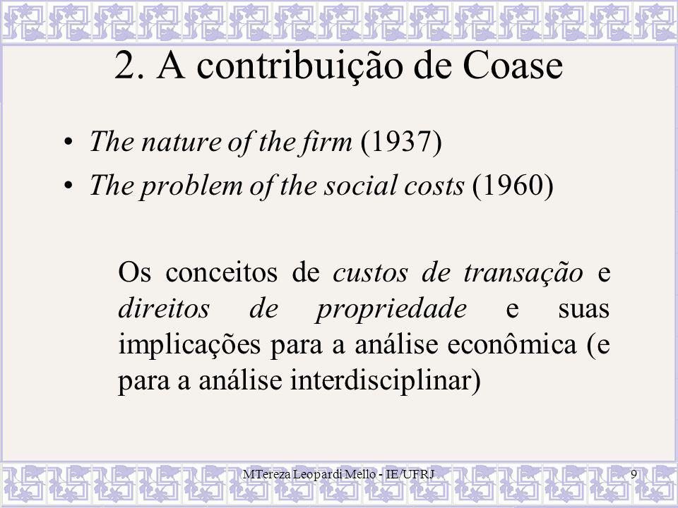 MTereza Leopardi Mello - IE/UFRJ9 2. A contribuição de Coase The nature of the firm (1937) The problem of the social costs (1960) Os conceitos de cust