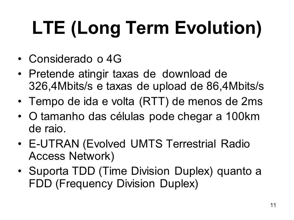 11 LTE (Long Term Evolution) Considerado o 4G Pretende atingir taxas de download de 326,4Mbits/s e taxas de upload de 86,4Mbits/s Tempo de ida e volta (RTT) de menos de 2ms O tamanho das células pode chegar a 100km de raio.