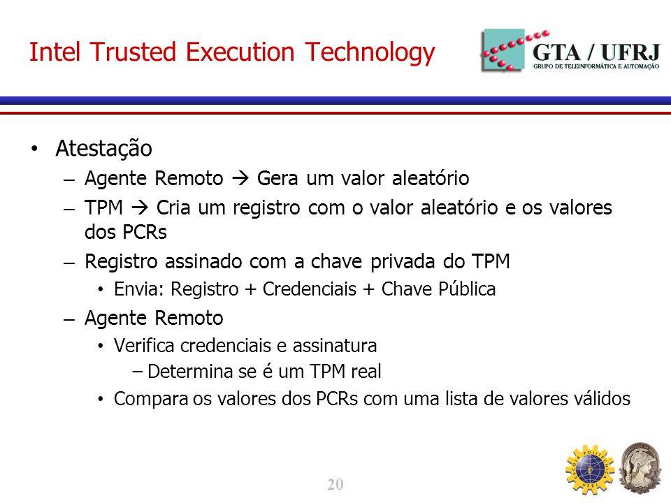 20 Intel Trusted Execution Technology Atestação – Agente Remoto Gera um valor aleatório – TPM Cria um registro com o valor aleatório e os valores dos PCRs – Registro assinado com a chave privada do TPM Envia: Registro + Credenciais + Chave Pública – Agente Remoto Verifica credenciais e assinatura Determina se é um TPM real Compara os valores dos PCRs com uma lista de valores válidos