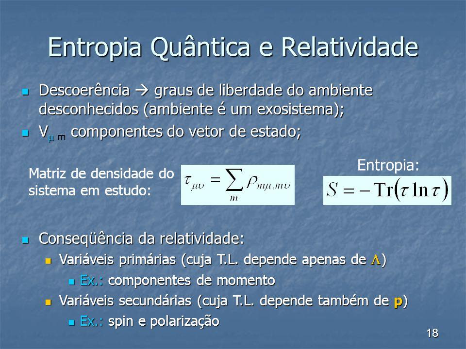 18 Entropia Quântica e Relatividade Descoerência graus de liberdade do ambiente desconhecidos (ambiente é um exosistema); Descoerência graus de liberd