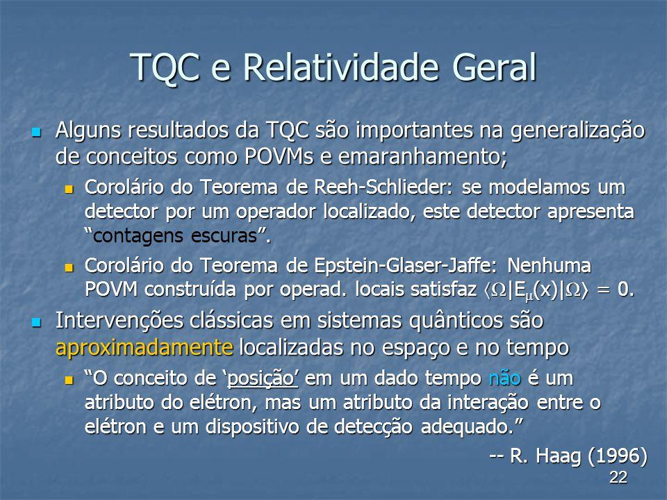22 TQC e Relatividade Geral Alguns resultados da TQC são importantes na generalização de conceitos como POVMs e emaranhamento; Alguns resultados da TQ