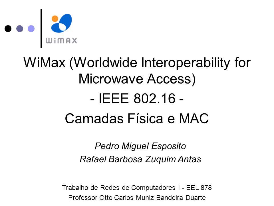 WiMax (Worldwide Interoperability for Microwave Access) - IEEE 802.16 - Camadas Física e MAC Pedro Miguel Esposito Rafael Barbosa Zuquim Antas Trabalho de Redes de Computadores I - EEL 878 Professor Otto Carlos Muniz Bandeira Duarte