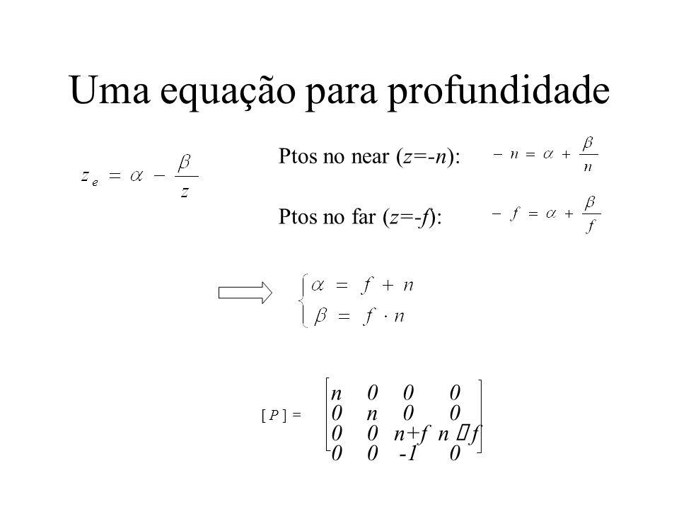 Uma equação para profundidade Ptos no near (z=-n): Ptos no far (z=-f): [ P ] = n 0 0 0 0 n 0 0 0 0 n+f 0 0 n f 0