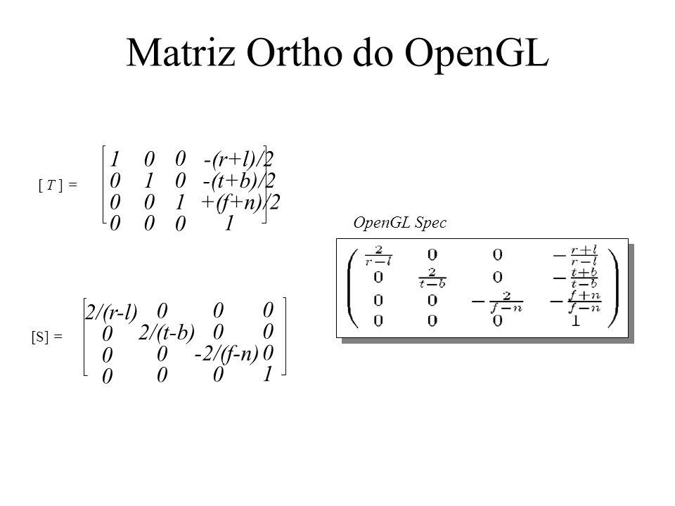 Matriz Ortho do OpenGL [ T ] = 0 0 1 0 1 0 0 0 0 1 0 0 -(r+l)/2 -(t+b)/2 +(f+n)/2 1 [S] = 2/(r-l) 0 0 0 0 0 0 1 0 2/(t-b) 0 0 0 0 -2/(f-n) 0 OpenGL Spec