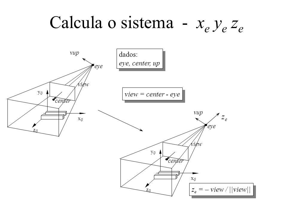 Calcula o sistema - x e y e z e center zeze eye vup z0z0 y0y0 x0x0 view z e = – view / ||view|| vup center eye z0z0 y0y0 x0x0 view dados: eye, center, up dados: eye, center, up view = center - eye
