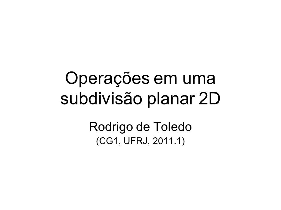 Operações em uma subdivisão planar 2D Rodrigo de Toledo (CG1, UFRJ, 2011.1)
