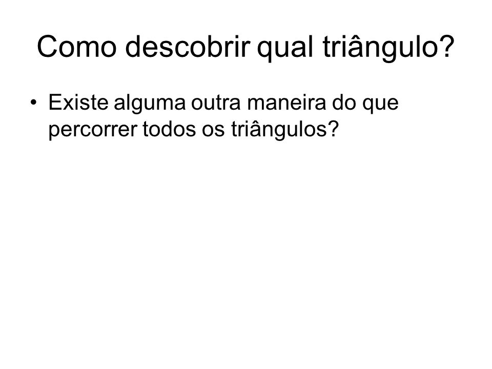 Como descobrir qual triângulo? Existe alguma outra maneira do que percorrer todos os triângulos?