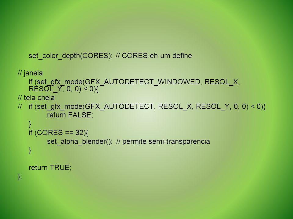 set_color_depth(CORES); // CORES eh um define // janela if (set_gfx_mode(GFX_AUTODETECT_WINDOWED, RESOL_X, RESOL_Y, 0, 0) < 0){ // tela cheia //if (se