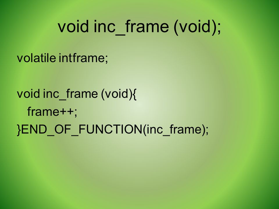void inc_frame (void); volatile intframe; void inc_frame (void){ frame++; }END_OF_FUNCTION(inc_frame);